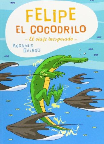 Felipe el cocodrilo. El viaje inesperado - Agdamus, Alejandro/ Ghergo Berti, Pedro