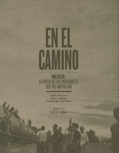 En el Camino: Mexico, la ruta de los migrantes que no importan (Spanish Edition): Edu Ponces, Toni ...