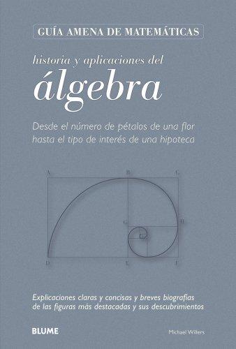 9788498015997: Historia y aplicaciones del álgebra: Desde el número de pétalos de una flor hasta el tipo de interés de una hipoteca (Guía amena de matemáticas) (Spanish Edition)