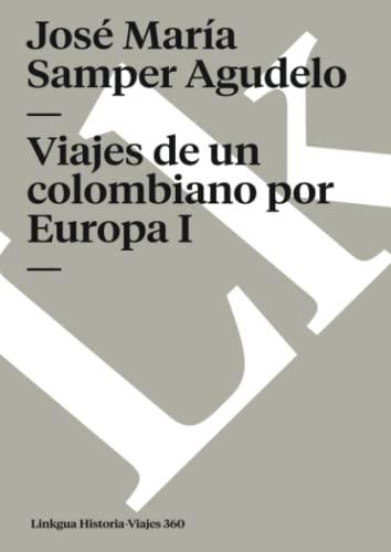 Viajes de un colombiano por Europa I Memoria-Viajes Spanish Edition: Jose Maria Samper Agudelo