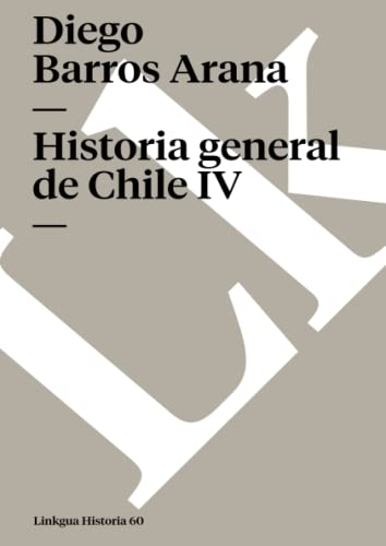Historia general de Chile IV (Memoria) (Spanish Edition): Diego Barros Arana