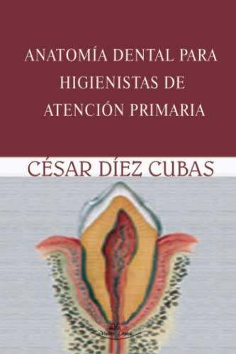 ANATOMIA DENTAL PARA HIGIENISTAS DE ATENCION PRIMARIA: DIEZ CUBAS, CESAR