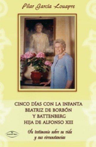 9788498217599: Cinco días con la infanta Beatriz de Borbón y Battenberg hija de Alfonso XIII : su testimonio sobre su vida y sus circunstancias