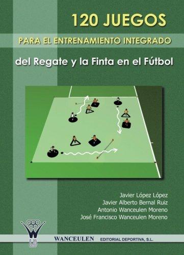 9788498231571: 120 Juegos Para El Entrenamiento Integrado Del Regate Y La Finta En El Futbol