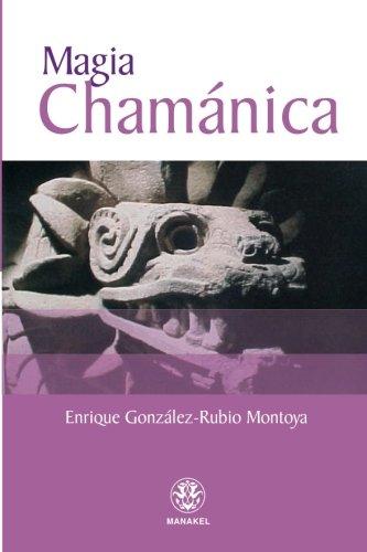 MAGIA CHAMÁNICA.RITUALES QUE LE AYUDARÁN A ALCANZAR: GONZÁLEZ-RUBIO MONTOYA, ENRIQUE