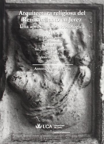 9788498280944: Arquitectura religiosa del Renacimiento en Jerez. Una aproximación iconológica III: Espíritu Santo, San Francisco, San Mateo, San Juan de los Caballeros, San Lucas, Iglesia de la Victoria, Santiago