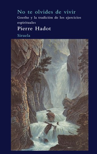No te olvides de vivir / Do not Forget to Live: Goethe Y La Tradicion De Los Ejercicios Espirituales / Goethe and Tradition of Spiritual Exercises (Arbol Del Paraiso / Paradise Tree) (Spanish Edition) (8498413672) by Pierre Hadot