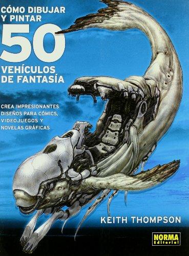 9788498471762: Como dibujar y pintar 50 vehiculos de fantasia / 50 Fantasy Vehicles to Draw and Paint: Crea increibles vehiculos para comics, juegos y novelas ... Games and Graphic Novels (Spanish Edition)