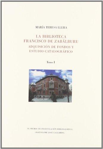 LA BIBLIOTECA FRANCISCO DE ZABALBURU: ADQUISICION DE FONDOS Y ESTUDIO CATALOGRAFICO (2 Tomos): ...