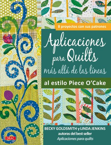 Aplicaciones para Quilts mas alla de las lineas al estilo Piece O'Cake / Applique Outside the Lines with Piece O'Cake Designs: 8 proyectos con sus patrones / 8 Projects With Patterns (Spanish Edition) (8498741564) by Becky Goldsmith; Linda Jenkins