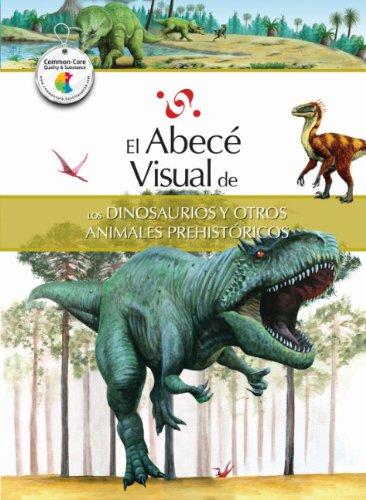 El Abece Visual de los Dinosaurios y Otros Animales Prehistoricos = The Illustrated Basics of ...