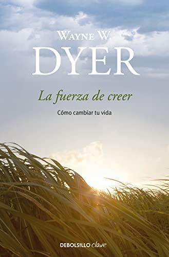 La fuerza de creer / You ll: Wayne W. Dyer