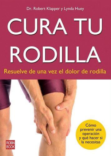Cura tu rodilla - resuelve de una vez el dolor de rodilla (Alternativas): Klapper, Robert; Huey, ...