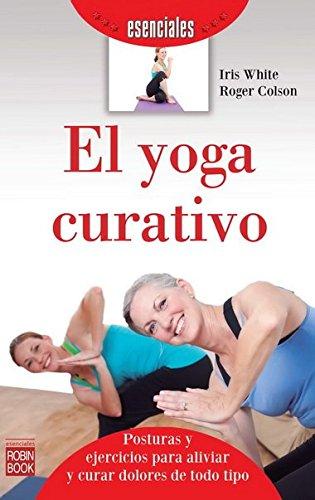 EL YOGA CURATIVO: Posturas y ejercicios para aliviar y curar dolores de todo tipo: Iris White, ...