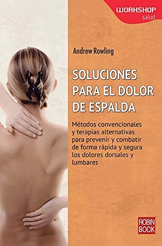 Soluciones Para El Dolor de Espalda: Metodos Convencionales y Terapias Alternativas Para Prevenir y...