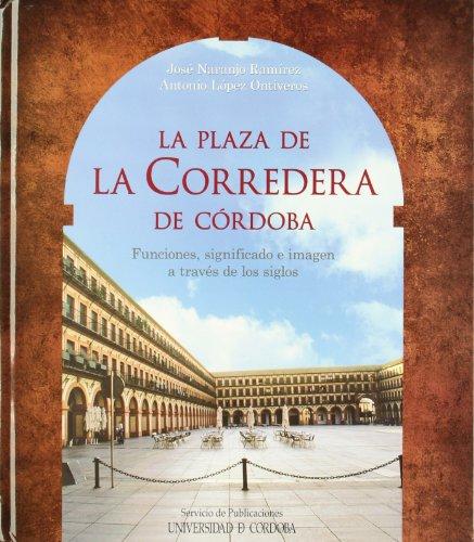 La plaza de la Corredera de Córdoba : funciones, significado e imagen a través de los siglos: ...