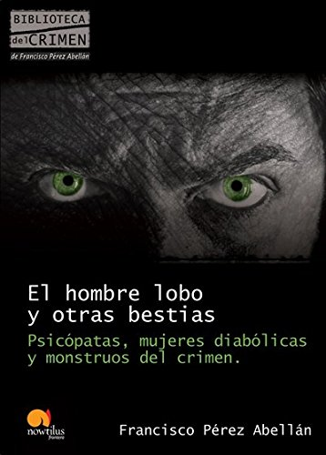 El hombre lobo y otras bestias: Psicópatas,: Francisco Pérez Abellán