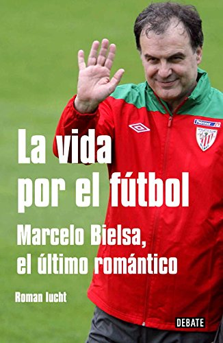 9788499921129: La vida por el futbol / Life for soccer: Marcelo Bielsa, el ultimo romantico / Marcelo Bielsa, the Last Romantic