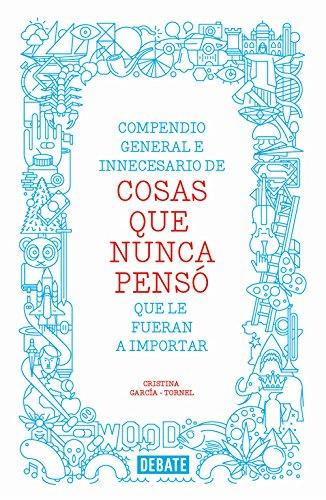 Compendio general e innecesario de cosas que nunca penso que le fueran a importar.: Garcia-Tornel, ...