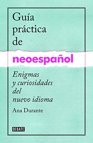 Guía Práctica De Neoespañol. Enigmas Y Curiosidades Del Nuevo Idioma (DEBATE):...