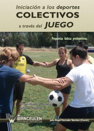 9788499931999: IniciaciÑn a los deportes colectivos a trav_s del juego: propuestas lÏdicas predeportivas : un camino para la formaciÑn humana y deportiva
