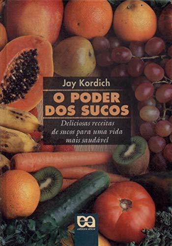 O Poder dos Sucos: Deliciosas Receitas de Sucos para uma Vida Mais Saudável - Kordich, Jay