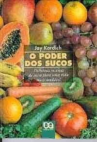 O Poder dos Sucos: Deliciosas Receitas de: Kordich, Jay