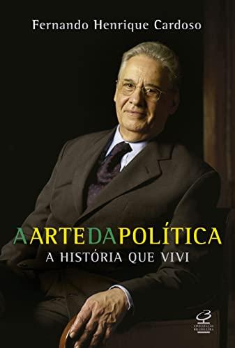 Arte da PolÃtica: a Histà ria que: FERNANDO HENRIQUE CARDOSO
