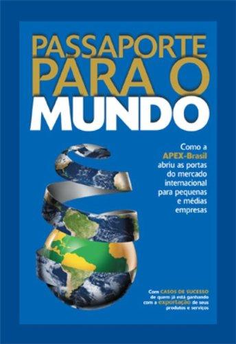 9788521313205: Passaporte Para O Mundo: Como a Apex-Brasil Abriu as Portas Do Mercado Internacional Para Pequenas E Medias Empresas: Com Casos de Sucesso de Q (Portuguese Edition)