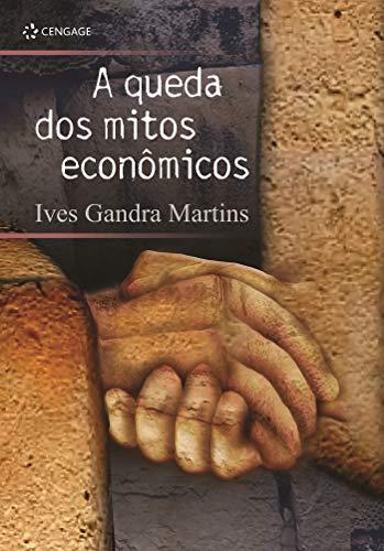 Queda dos Mitos EconOmicos, A: Ives Gandra Martins