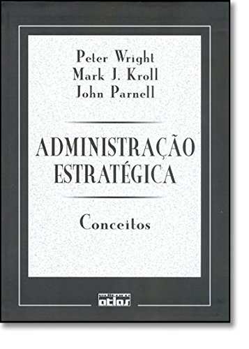 ADMINISTRAÇÃO ESTRATÉGICA: CONCEITOS - PETER WRIGHT, MARK J. KROLL, JOHN PARNEL,