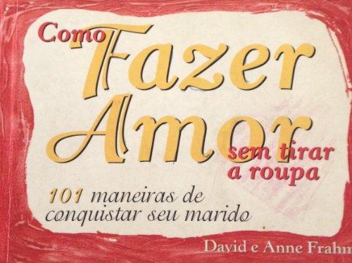 Como Fazer Amor Sem Tirar a Roupa (How to Make Love with Your Clothes On, 101 Maneiras de ...