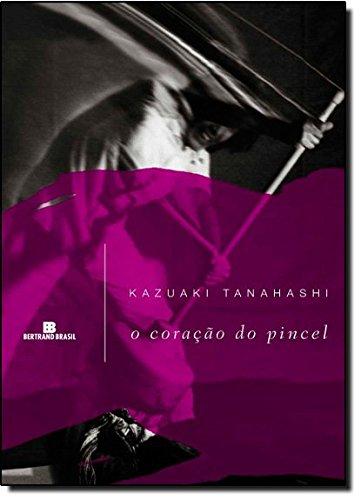 O Coração Do Pincel: Kazuaki Tanahashi (author), Maria Angela Andrade (translator)