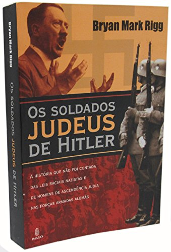 Os Soldados Judeus De Hitler (Hitler's Jewish Soldiers, the Untold Story of Nazi Racial Laws and Men of Jewish Descent in the German Military) - Rigg, Bryan Mark
