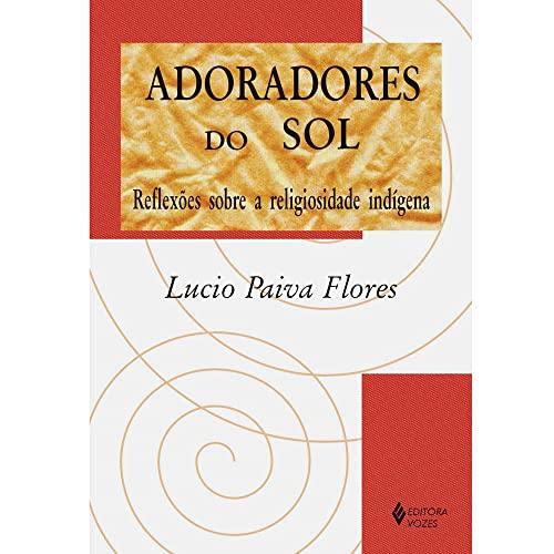 Adoradores do sol : reflexões sobre a: Flores, Lucio Paiva