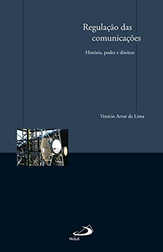 Regulação das comunicações. História, poder e direitos.: Lima, Venício Artur