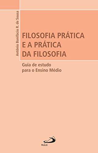 FILOSOFIA PRÁTICA E A PRÁTICA DA FILOSOFIA.: Sousa, Antônio Bonifácio
