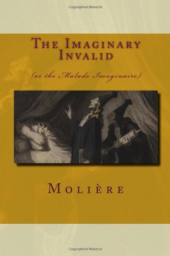 The Imaginary Invalid: (Or The Malade Imaginaire): Molià re