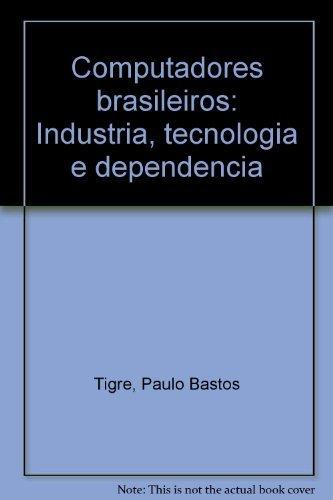 Computadores Brasileiros: Industria Tecnologia E Dependencia: Tigre, Paulo Bastos