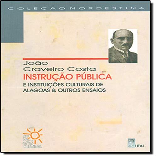 Instrução Pública e Instituições Culturais de Alagoas e Outros Ensaios - João Craveiro Costa