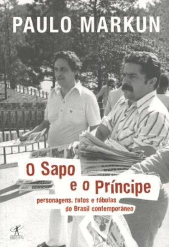 O Sapo e o Principe: Personagens, Fatos e Fabulas do Brasil Contemporaneo: Paulo Markun