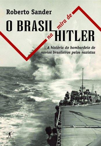 9788573028683: O Brasil Na Mira de Hitler: A Historia Do Afundamento de Navios Brasileiros Pelos Nazistas (Portuguese Edition)