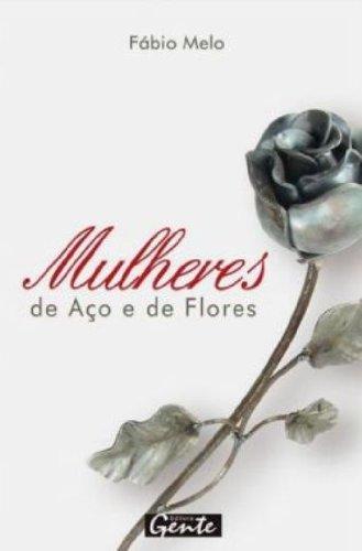 Mulheres de Aco e de Flores (Em: Fabio de Melo