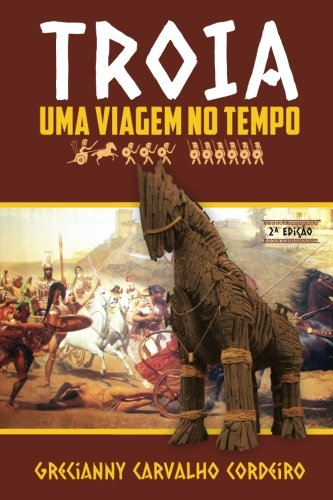 Troia - Uma Viagem No Tempo (Paperback): Grecianny Carvalho Cordeiro