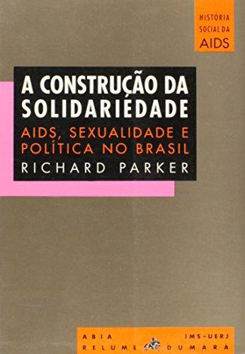 A construcao da solidariedade: AIDS, sexualidade e politica no Brasil (Colecao Historia social da AIDS) (Portuguese Edition) - Richard G Parker