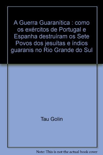 9788586010491: A Guerra Guaranítica : como os exércitos de Portugal e Espanha destruíram os Sete Povos dos jesuítas e índios guaranis no Rio Grande do Sul