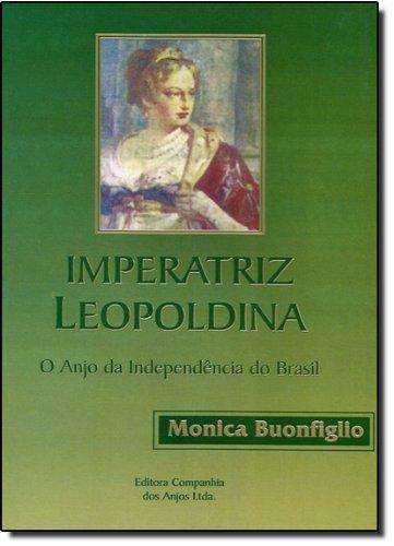 Imperatriz Leopoldina : o anjo da Independência: Buonfiglio, Monica