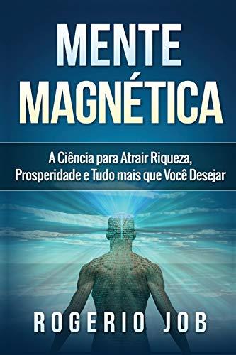 Mente Magnética: A Ciência para Atrair Riqueza,: Job, Rogerio