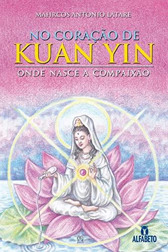 9788598307046: No Coracao de Kuan Yin: Onde Mora a Compaixao