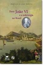 Dom João VI e a siderurgia no: Barbosa, Francisco de
